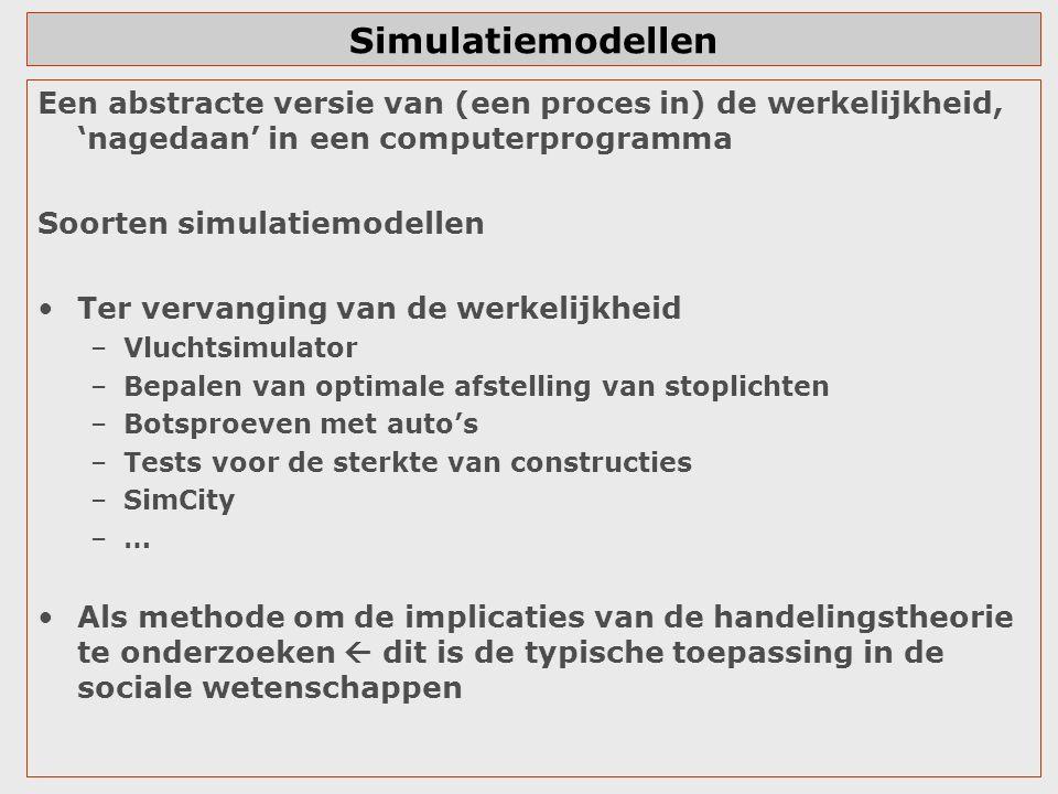 Simulatiemodellen Een abstracte versie van (een proces in) de werkelijkheid, 'nagedaan' in een computerprogramma Soorten simulatiemodellen Ter vervanging van de werkelijkheid –Vluchtsimulator –Bepalen van optimale afstelling van stoplichten –Botsproeven met auto's –Tests voor de sterkte van constructies –SimCity –… Als methode om de implicaties van de handelingstheorie te onderzoeken  dit is de typische toepassing in de sociale wetenschappen