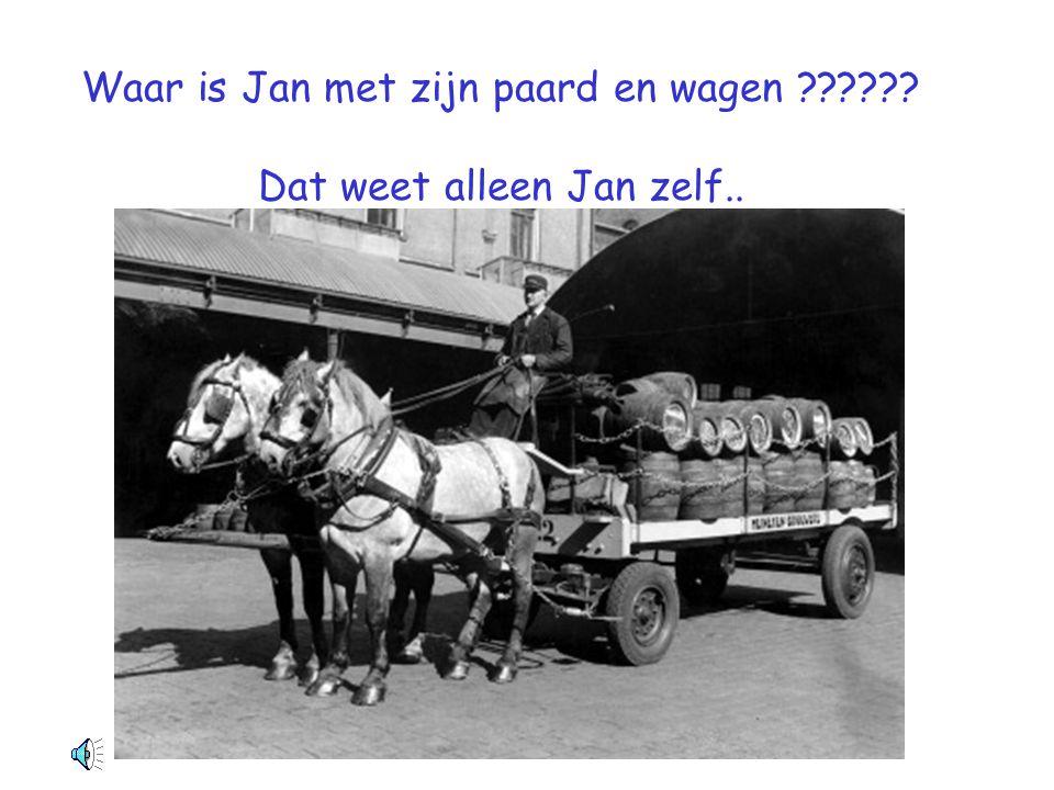 Waar is Jan met zijn paard en wagen Dat weet alleen Jan zelf..