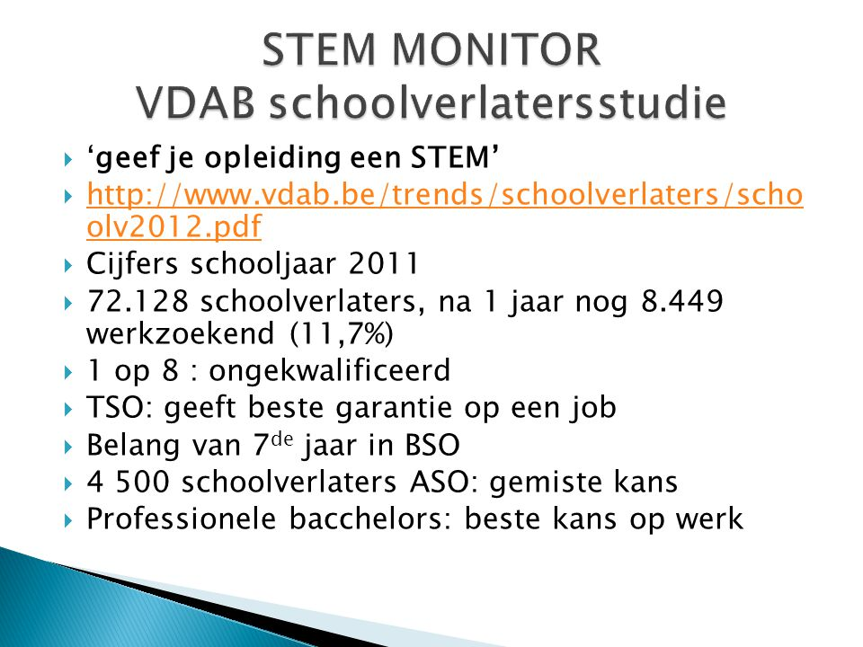 'geef je opleiding een STEM'  http://www.vdab.be/trends/schoolverlaters/scho olv2012.pdf http://www.vdab.be/trends/schoolverlaters/scho olv2012.pdf  Cijfers schooljaar 2011  72.128 schoolverlaters, na 1 jaar nog 8.449 werkzoekend (11,7%)  1 op 8 : ongekwalificeerd  TSO: geeft beste garantie op een job  Belang van 7 de jaar in BSO  4 500 schoolverlaters ASO: gemiste kans  Professionele bacchelors: beste kans op werk