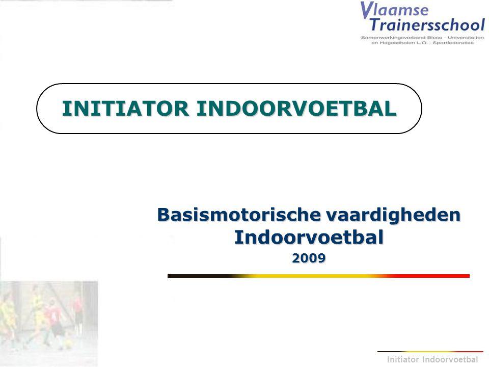 Initiator Indoorvoetbal INITIATOR INDOORVOETBAL Basismotorische vaardigheden Indoorvoetbal 2009