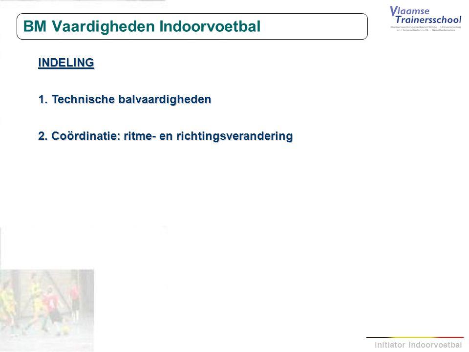 Initiator Indoorvoetbal BM Vaardigheden Indoorvoetbal INDELING 1. Technische balvaardigheden 2. Coördinatie: ritme- en richtingsverandering