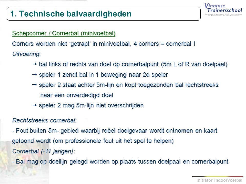 Initiator Indoorvoetbal 1. Technische balvaardigheden Schepcorner / Cornerbal (minivoetbal) Corners worden niet 'getrapt' in minivoetbal, 4 corners =