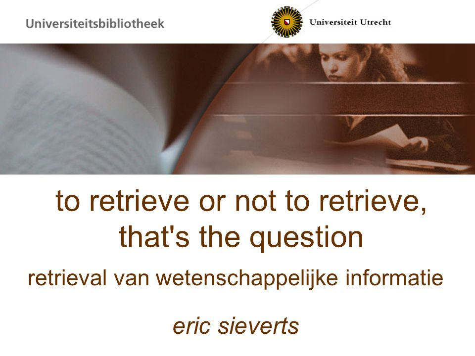 to retrieve or not to retrieve, that s the question retrieval van wetenschappelijke informatie eric sieverts