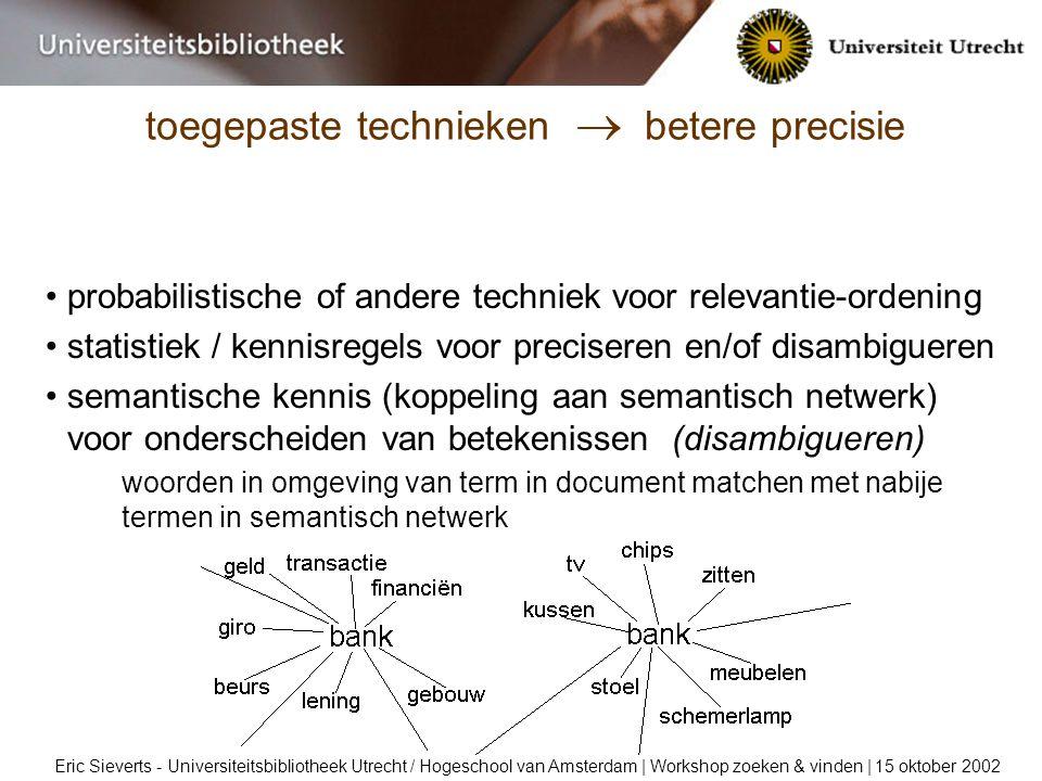 toegepaste technieken  betere precisie Eric Sieverts - Universiteitsbibliotheek Utrecht / Hogeschool van Amsterdam | Workshop zoeken & vinden | 15 oktober 2002 probabilistische of andere techniek voor relevantie-ordening statistiek / kennisregels voor preciseren en/of disambigueren semantische kennis (koppeling aan semantisch netwerk) voor onderscheiden van betekenissen (disambigueren) woorden in omgeving van term in document matchen met nabije termen in semantisch netwerk