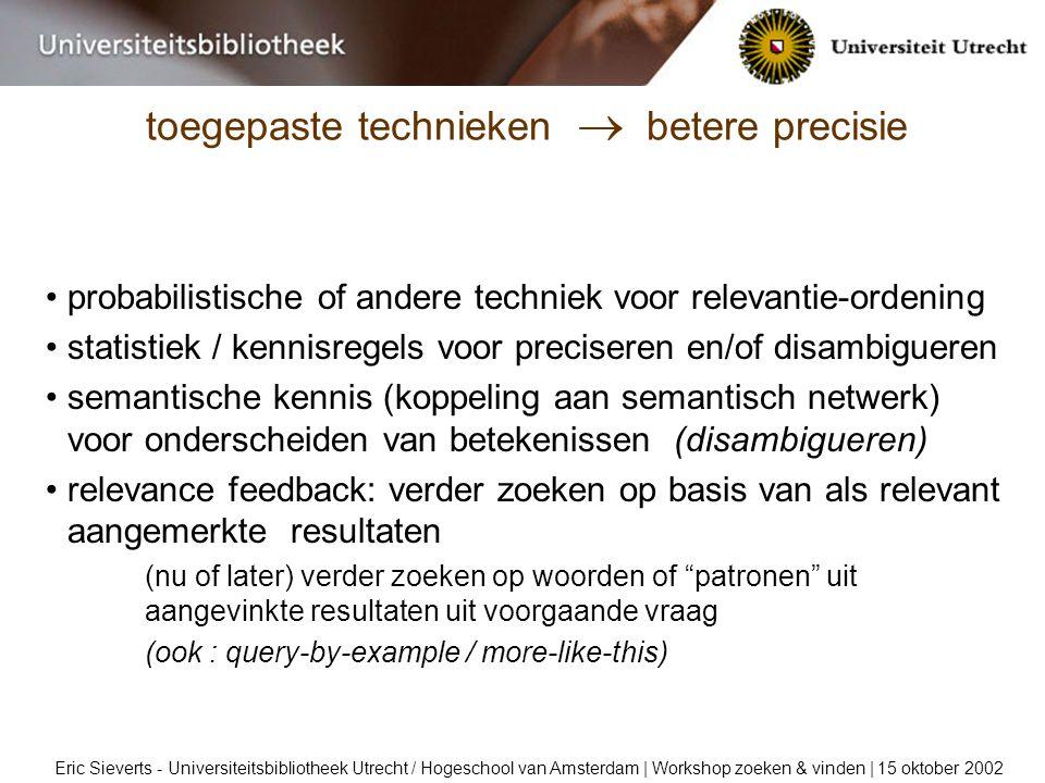 toegepaste technieken  betere precisie Eric Sieverts - Universiteitsbibliotheek Utrecht / Hogeschool van Amsterdam | Workshop zoeken & vinden | 15 oktober 2002 probabilistische of andere techniek voor relevantie-ordening statistiek / kennisregels voor preciseren en/of disambigueren semantische kennis (koppeling aan semantisch netwerk) voor onderscheiden van betekenissen (disambigueren) relevance feedback: verder zoeken op basis van als relevant aangemerkte resultaten (nu of later) verder zoeken op woorden of patronen uit aangevinkte resultaten uit voorgaande vraag (ook : query-by-example / more-like-this)