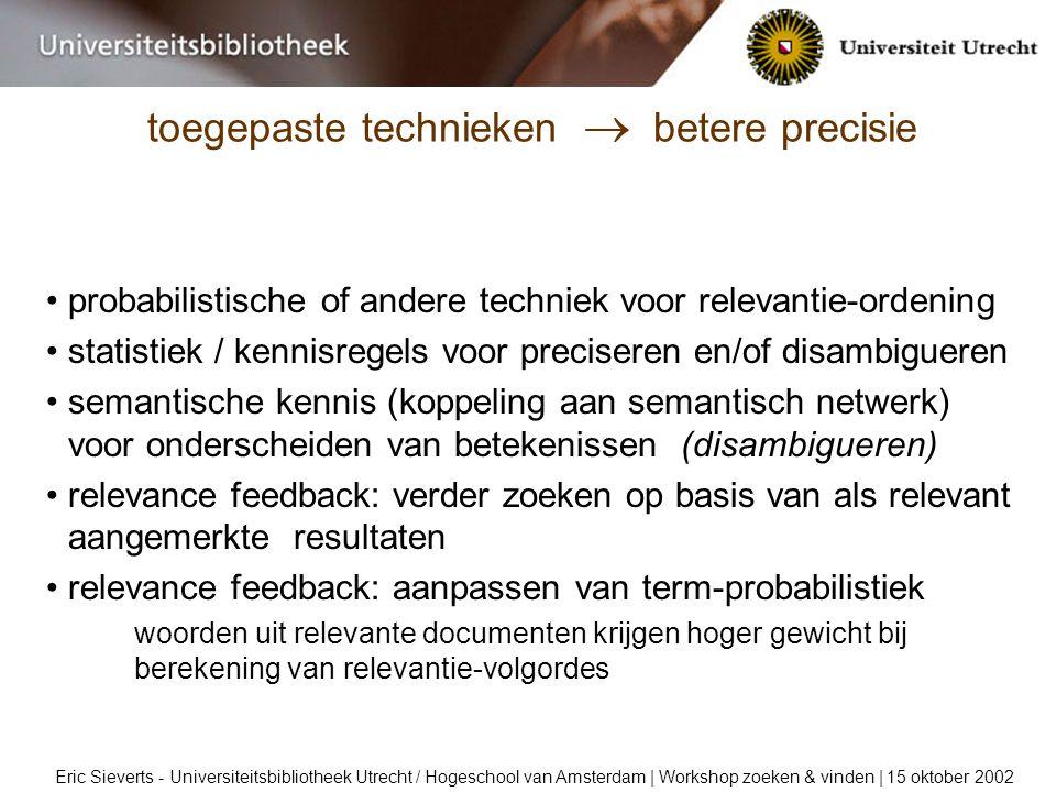 toegepaste technieken  betere precisie Eric Sieverts - Universiteitsbibliotheek Utrecht / Hogeschool van Amsterdam | Workshop zoeken & vinden | 15 oktober 2002 probabilistische of andere techniek voor relevantie-ordening statistiek / kennisregels voor preciseren en/of disambigueren semantische kennis (koppeling aan semantisch netwerk) voor onderscheiden van betekenissen (disambigueren) relevance feedback: verder zoeken op basis van als relevant aangemerkte resultaten relevance feedback: aanpassen van term-probabilistiek woorden uit relevante documenten krijgen hoger gewicht bij berekening van relevantie-volgordes