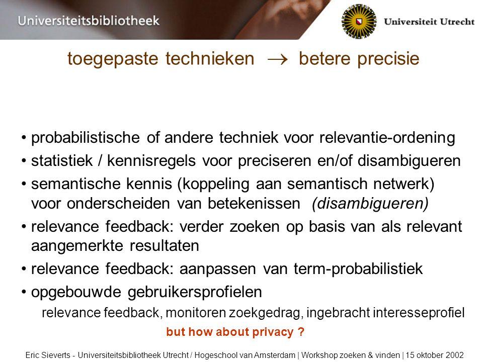 toegepaste technieken  betere precisie Eric Sieverts - Universiteitsbibliotheek Utrecht / Hogeschool van Amsterdam | Workshop zoeken & vinden | 15 oktober 2002 probabilistische of andere techniek voor relevantie-ordening statistiek / kennisregels voor preciseren en/of disambigueren semantische kennis (koppeling aan semantisch netwerk) voor onderscheiden van betekenissen (disambigueren) relevance feedback: verder zoeken op basis van als relevant aangemerkte resultaten relevance feedback: aanpassen van term-probabilistiek opgebouwde gebruikersprofielen relevance feedback, monitoren zoekgedrag, ingebracht interesseprofiel but how about privacy