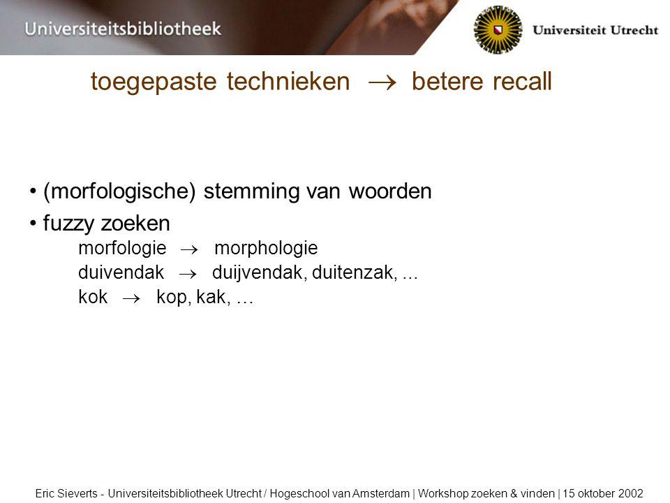 toegepaste technieken  betere recall Eric Sieverts - Universiteitsbibliotheek Utrecht / Hogeschool van Amsterdam | Workshop zoeken & vinden | 15 oktober 2002 (morfologische) stemming van woorden fuzzy zoeken morfologie  morphologie duivendak  duijvendak, duitenzak,...