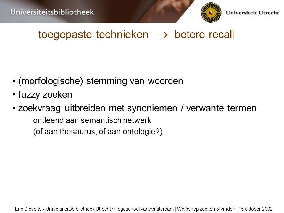 toegepaste technieken  betere recall Eric Sieverts - Universiteitsbibliotheek Utrecht / Hogeschool van Amsterdam | Workshop zoeken & vinden | 15 oktober 2002 (morfologische) stemming van woorden fuzzy zoeken zoekvraag uitbreiden met synoniemen / verwante termen ontleend aan semantisch netwerk (of aan thesaurus, of aan ontologie )