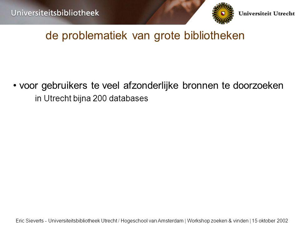 de problematiek van grote bibliotheken Eric Sieverts - Universiteitsbibliotheek Utrecht / Hogeschool van Amsterdam | Workshop zoeken & vinden | 15 oktober 2002 voor gebruikers te veel afzonderlijke bronnen te doorzoeken in Utrecht bijna 200 databases