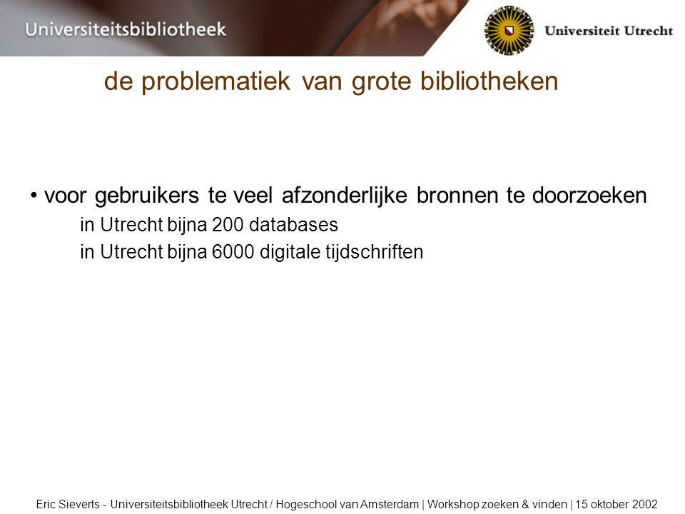 de problematiek van grote bibliotheken Eric Sieverts - Universiteitsbibliotheek Utrecht / Hogeschool van Amsterdam | Workshop zoeken & vinden | 15 oktober 2002 voor gebruikers te veel afzonderlijke bronnen te doorzoeken in Utrecht bijna 200 databases in Utrecht bijna 6000 digitale tijdschriften