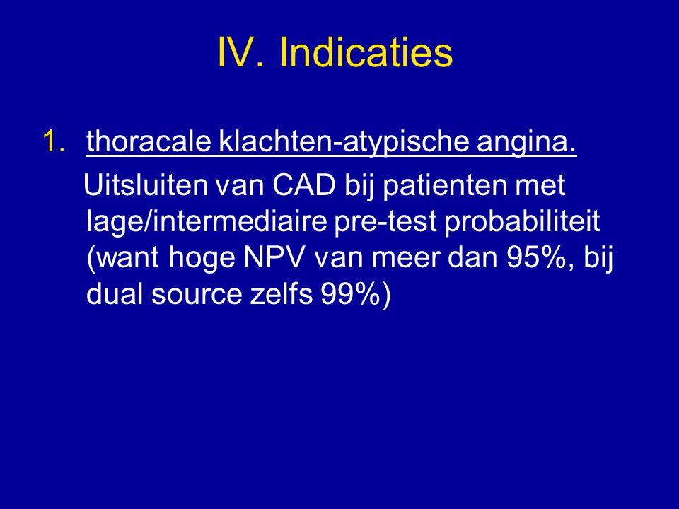 IV. Indicaties 1.thoracale klachten-atypische angina. Uitsluiten van CAD bij patienten met lage/intermediaire pre-test probabiliteit (want hoge NPV va