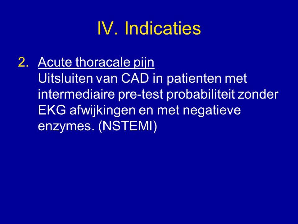 IV. Indicaties 2.Acute thoracale pijn Uitsluiten van CAD in patienten met intermediaire pre-test probabiliteit zonder EKG afwijkingen en met negatieve