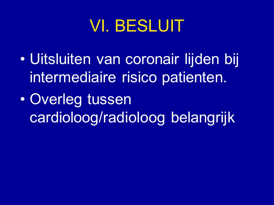 VI. BESLUIT Uitsluiten van coronair lijden bij intermediaire risico patienten. Overleg tussen cardioloog/radioloog belangrijk
