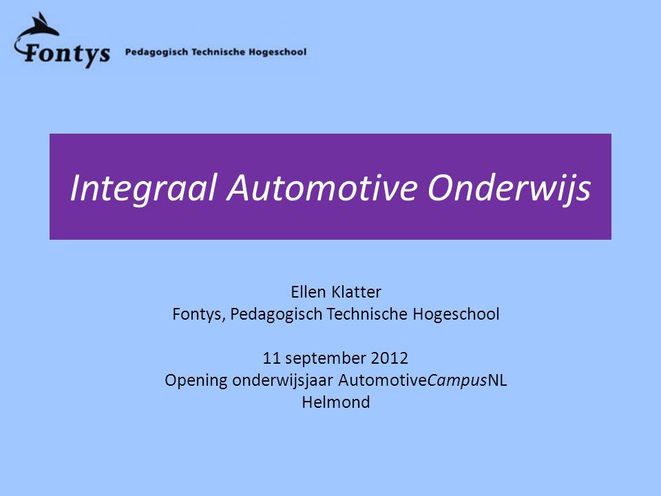 Integraal Automotive Onderwijs Ellen Klatter Fontys, Pedagogisch Technische Hogeschool 11 september 2012 Opening onderwijsjaar AutomotiveCampusNL Helmond