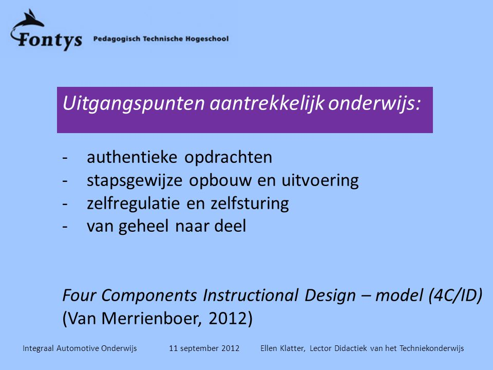 Uitgangspunten aantrekkelijk onderwijs: -authentieke opdrachten -stapsgewijze opbouw en uitvoering -zelfregulatie en zelfsturing -van geheel naar deel Four Components Instructional Design – model (4C/ID) (Van Merrienboer, 2012)