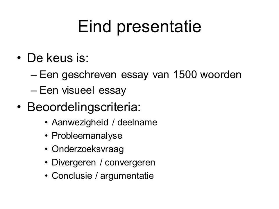 Eind presentatie De keus is: –Een geschreven essay van 1500 woorden –Een visueel essay Beoordelingscriteria: Aanwezigheid / deelname Probleemanalyse Onderzoeksvraag Divergeren / convergeren Conclusie / argumentatie