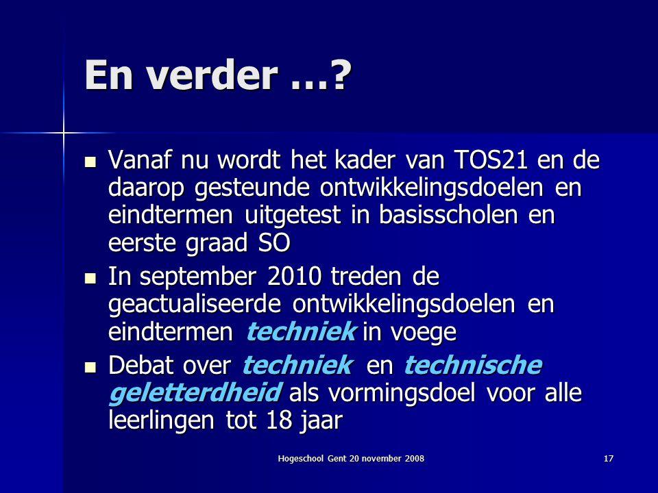 Hogeschool Gent 20 november 200817 En verder …? Vanaf nu wordt het kader van TOS21 en de daarop gesteunde ontwikkelingsdoelen en eindtermen uitgetest
