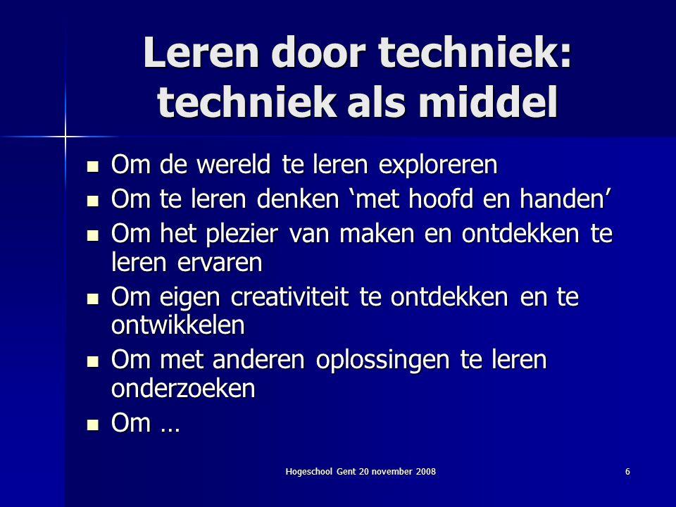 Hogeschool Gent 20 november 20087 Techniek leren: techniek als doel Om het imago van techniek te verbeteren Om techniek te leren zien in het dagelijks leven Om zinvol met techniek te leren omgaan Om de betekenis van techniek te ervaren Om … Om technisch geletterd te worden