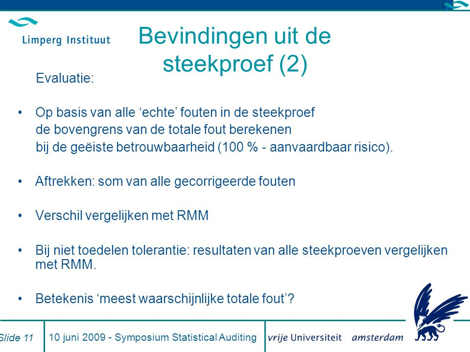10 juni 2009 - Symposium Statistical Auditing Slide 11 Bevindingen uit de steekproef (2) Evaluatie: Op basis van alle 'echte' fouten in de steekproef