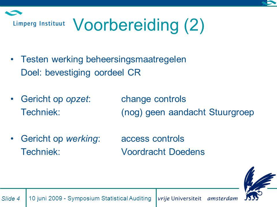 10 juni 2009 - Symposium Statistical Auditing Slide 4 Voorbereiding (2) Testen werking beheersingsmaatregelen Doel: bevestiging oordeel CR Gericht op