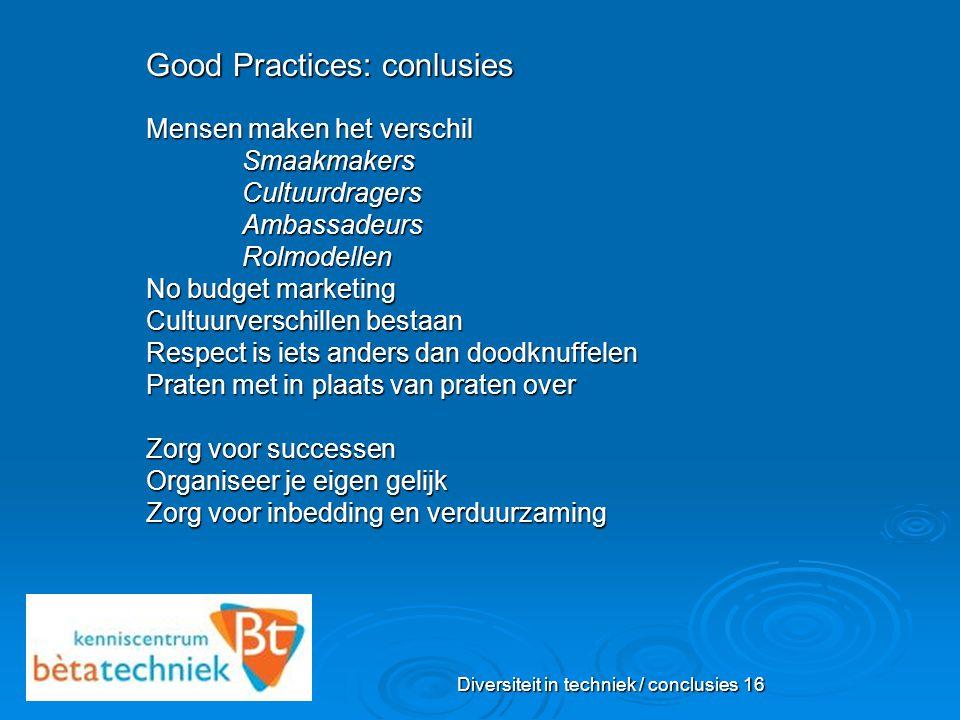 Diversiteit in techniek / conclusies 16 Good Practices: conlusies Mensen maken het verschil SmaakmakersCultuurdragersAmbassadeursRolmodellen No budget