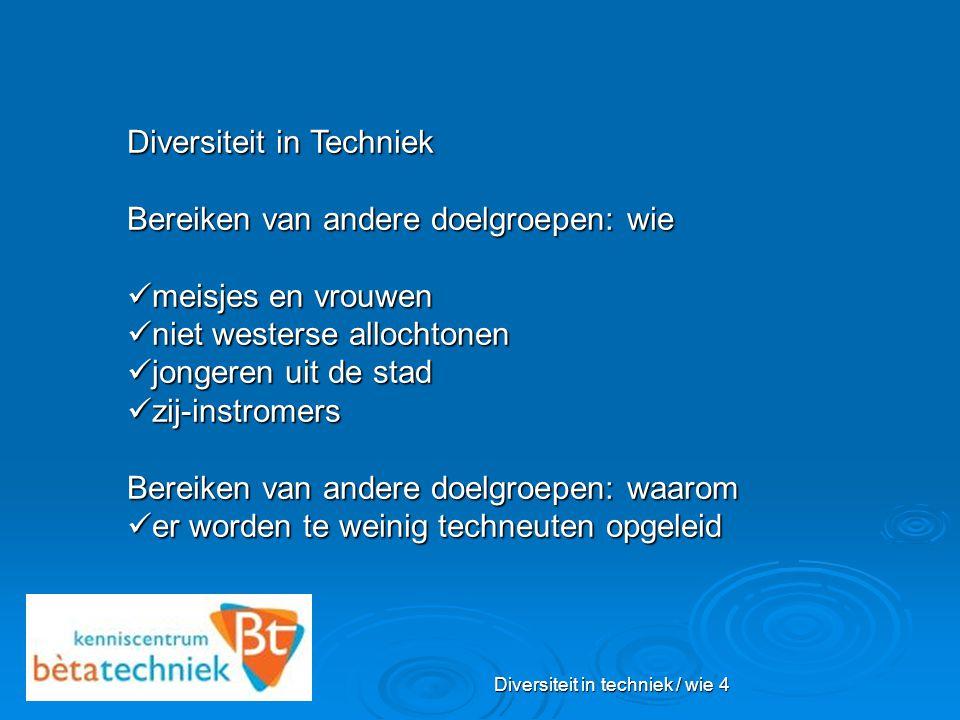 Diversiteit in techniek / wie 4 Diversiteit in Techniek Bereiken van andere doelgroepen: wie meisjes en vrouwen meisjes en vrouwen niet westerse alloc