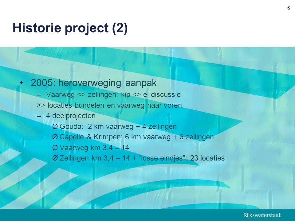 Historie project (2) 2005: heroverweging aanpak –Vaarweg <> zellingen: kip <> ei discussie >> locaties bundelen en vaarweg naar voren –4 deelprojecten ØGouda: 2 km vaarweg + 4 zellingen ØCapelle & Krimpen: 6 km vaarweg + 6 zellingen ØVaarweg km 3,4 – 14 ØZellingen km 3,4 – 14 + losse eindjes : 23 locaties 6