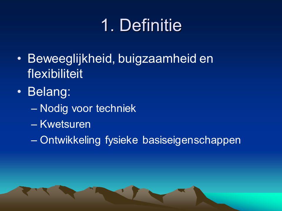 1. Definitie Beweeglijkheid, buigzaamheid en flexibiliteit Belang: –Nodig voor techniek –Kwetsuren –Ontwikkeling fysieke basiseigenschappen