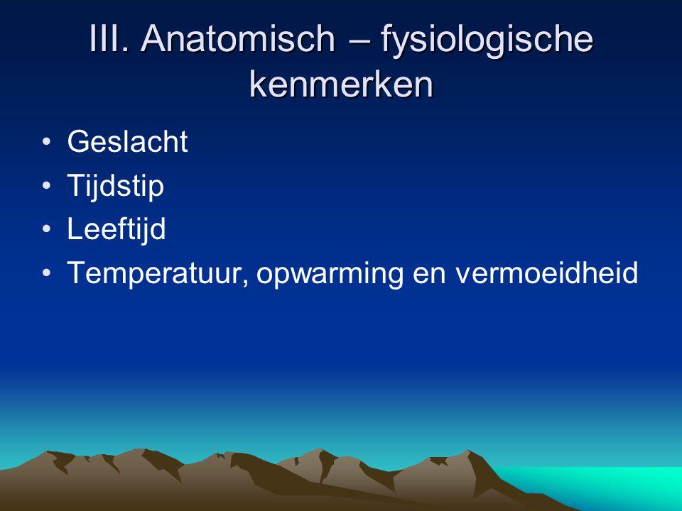 III. Anatomisch – fysiologische kenmerken Geslacht Tijdstip Leeftijd Temperatuur, opwarming en vermoeidheid