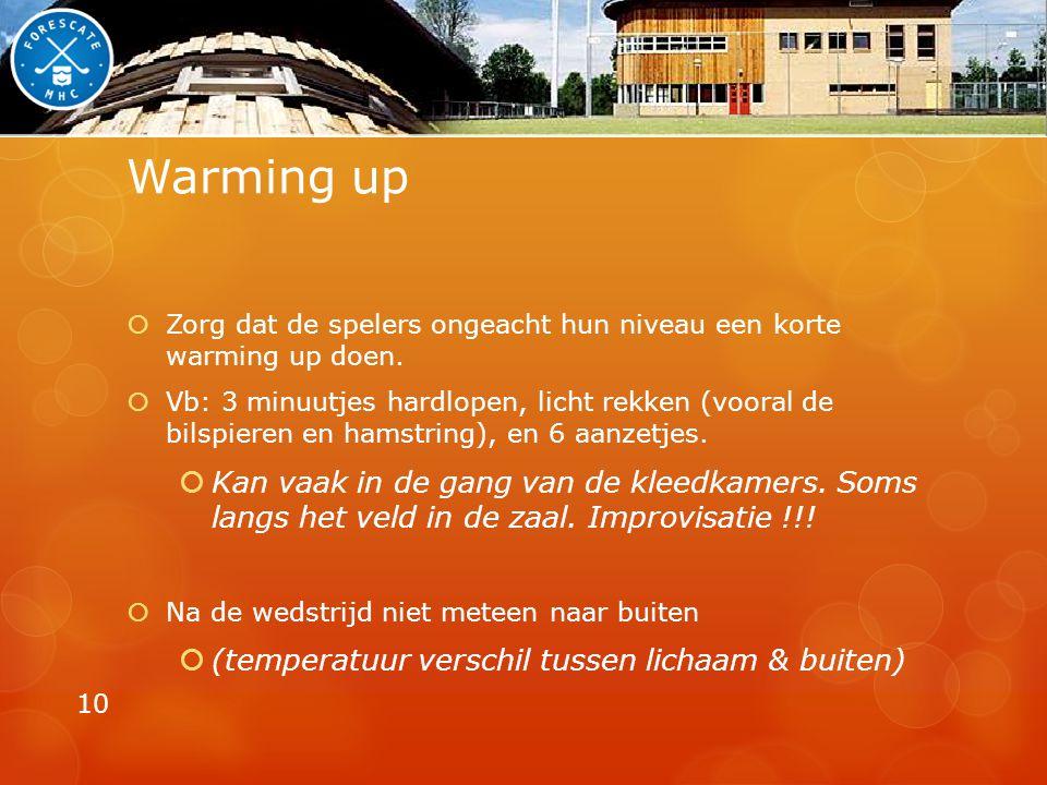 Warming up  Zorg dat de spelers ongeacht hun niveau een korte warming up doen.  Vb: 3 minuutjes hardlopen, licht rekken (vooral de bilspieren en ham