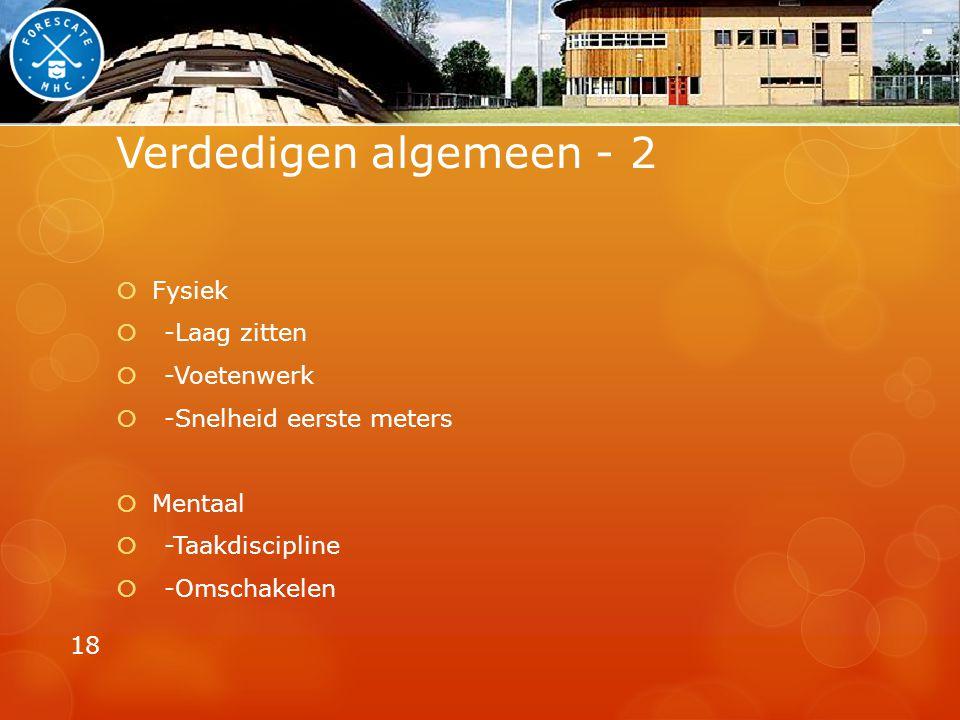 Verdedigen algemeen - 2  Fysiek  -Laag zitten  -Voetenwerk  -Snelheid eerste meters  Mentaal  -Taakdiscipline  -Omschakelen 18