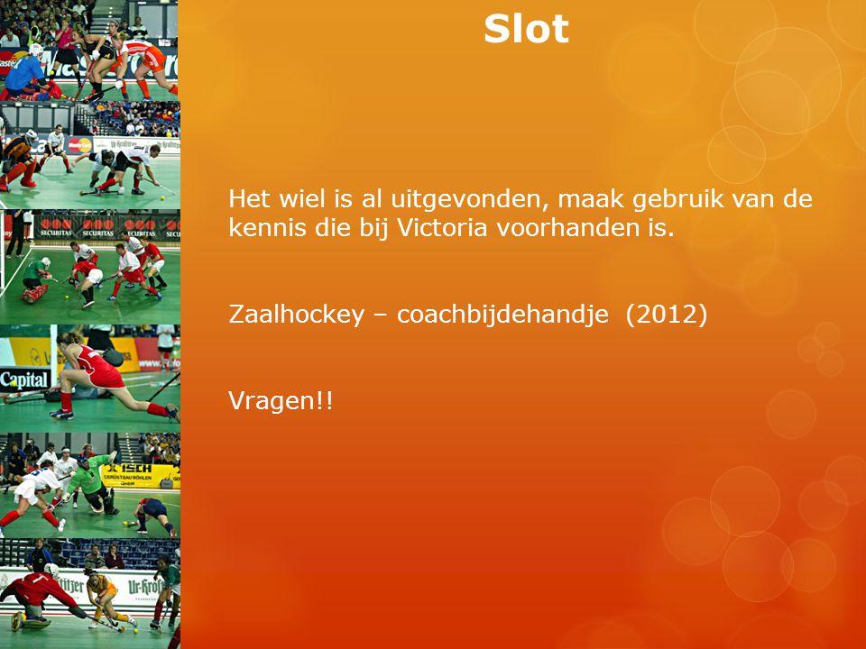 Het wiel is al uitgevonden, maak gebruik van de kennis die bij Victoria voorhanden is. Zaalhockey – coachbijdehandje (2012) Vragen!! Slot