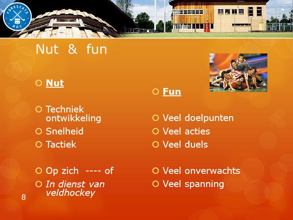 Nut & fun  Nut  Techniek ontwikkeling  Snelheid  Tactiek  Op zich ---- of  In dienst van veldhockey  Fun  Veel doelpunten  Veel acties  Veel