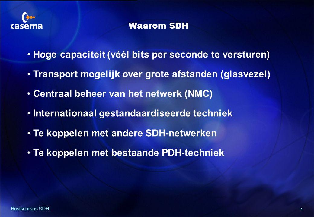19 Basiscursus SDH Hoge capaciteit (véél bits per seconde te versturen) Transport mogelijk over grote afstanden (glasvezel) Centraal beheer van het netwerk (NMC) Internationaal gestandaardiseerde techniek Te koppelen met andere SDH-netwerken Te koppelen met bestaande PDH-techniek Waarom SDH