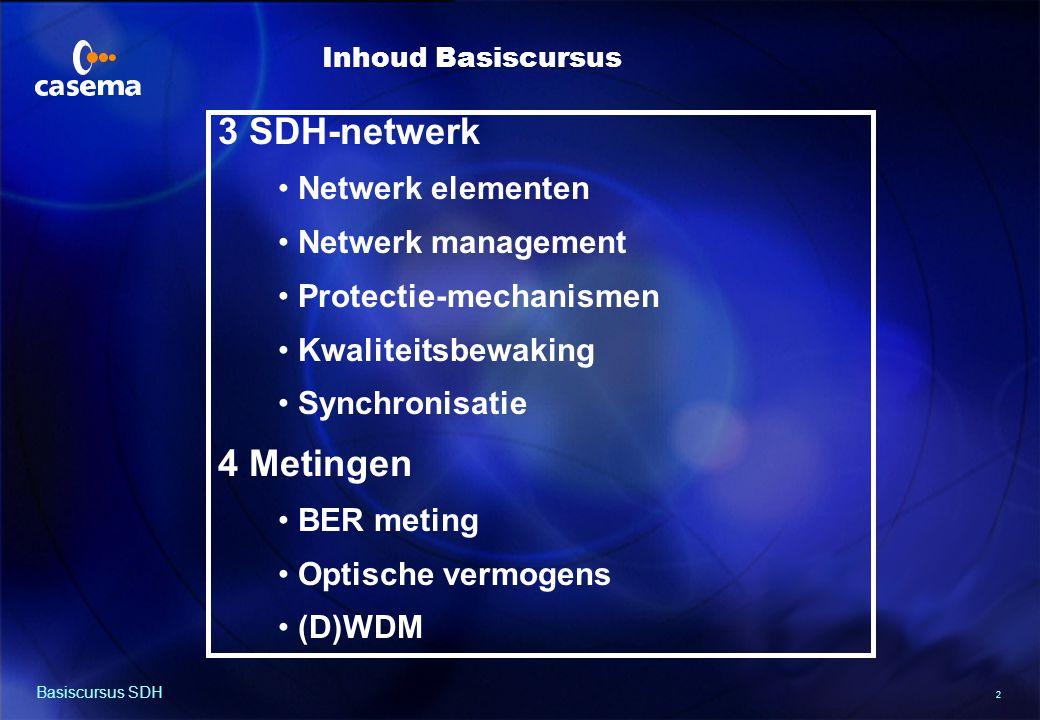 2 Basiscursus SDH 3 SDH-netwerk Netwerk elementen Netwerk management Protectie-mechanismen Kwaliteitsbewaking Synchronisatie 4 Metingen BER meting Optische vermogens (D)WDM Inhoud Basiscursus