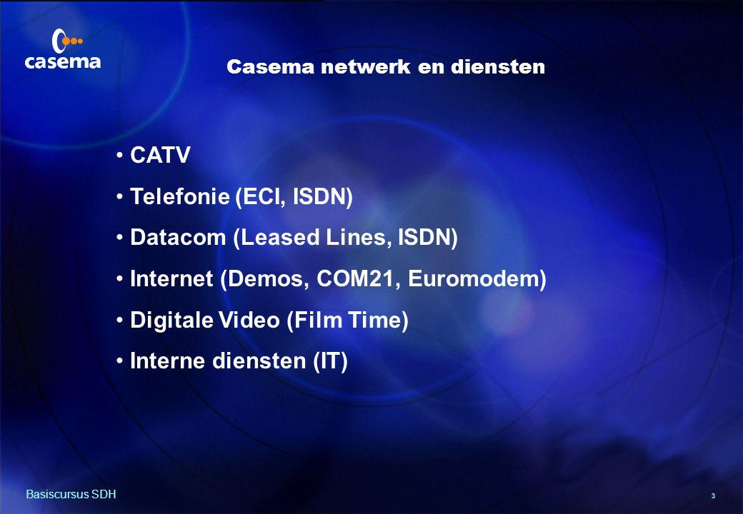 3 Basiscursus SDH CATV Telefonie (ECI, ISDN) Datacom (Leased Lines, ISDN) Internet (Demos, COM21, Euromodem) Digitale Video (Film Time) Interne diensten (IT) Casema netwerk en diensten