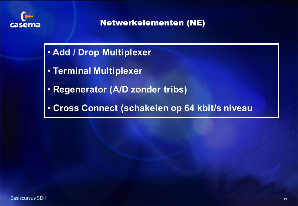 56 Basiscursus SDH Add / Drop Multiplexer Terminal Multiplexer Regenerator (A/D zonder tribs) Cross Connect (schakelen op 64 kbit/s niveau Netwerkelementen (NE)