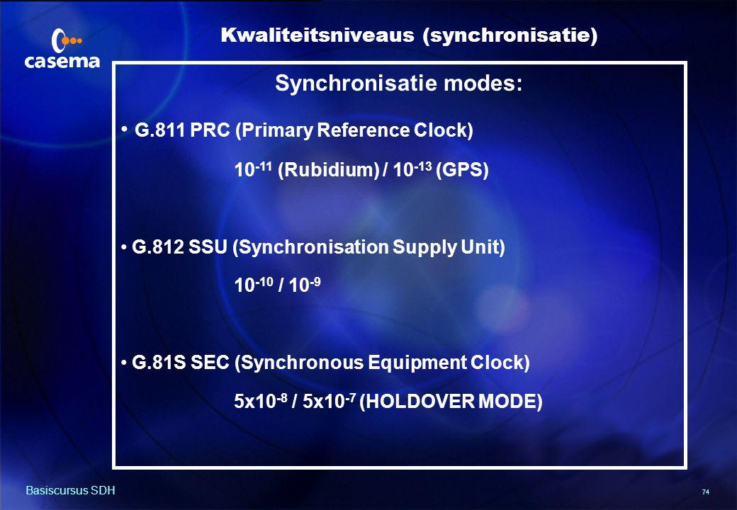 74 Basiscursus SDH Synchronisatie modes: G.811 PRC (Primary Reference Clock) 10 -11 (Rubidium) / 10 -13 (GPS) G.812 SSU (Synchronisation Supply Unit) 10 -10 / 10 -9 G.81S SEC (Synchronous Equipment Clock) 5x10 -8 / 5x10 -7 (HOLDOVER MODE) Kwaliteitsniveaus (synchronisatie)
