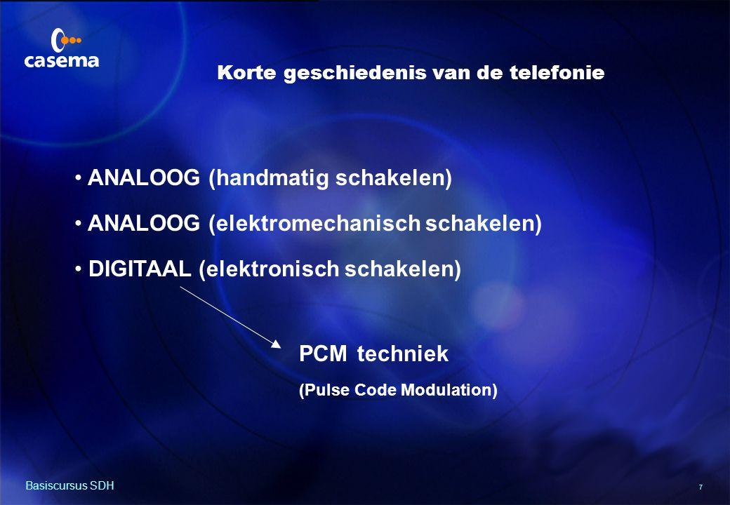 7 Basiscursus SDH ANALOOG (handmatig schakelen) ANALOOG (elektromechanisch schakelen) DIGITAAL (elektronisch schakelen) PCM techniek (Pulse Code Modulation) Korte geschiedenis van de telefonie