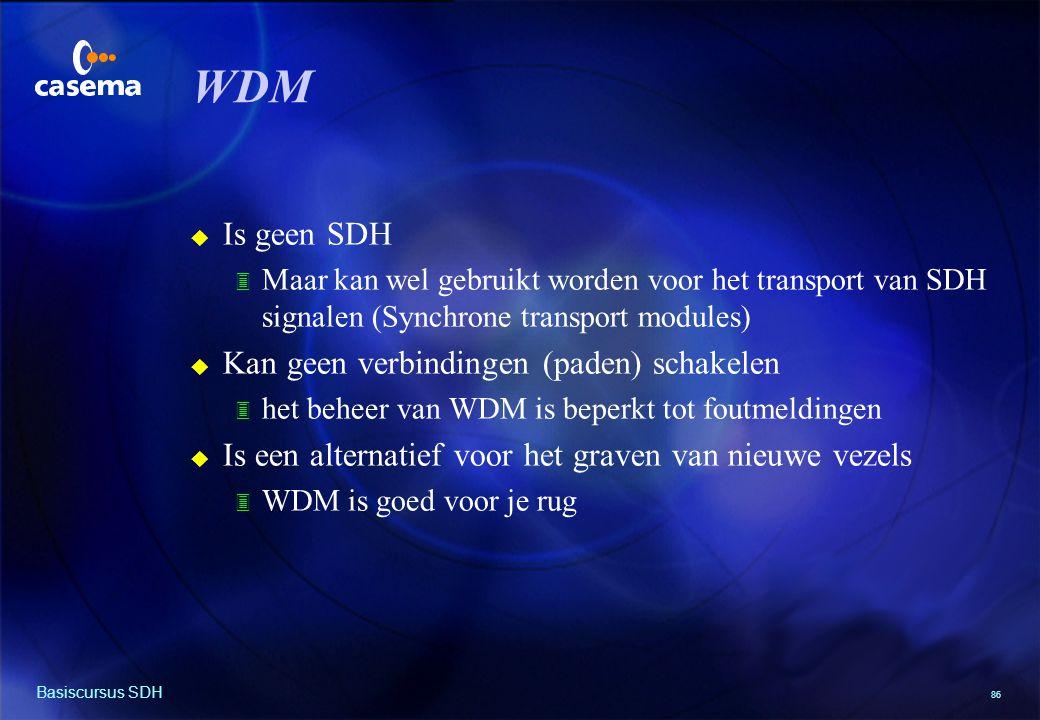 86 Basiscursus SDH WDM u Is geen SDH 3 Maar kan wel gebruikt worden voor het transport van SDH signalen (Synchrone transport modules) u Kan geen verbindingen (paden) schakelen 3 het beheer van WDM is beperkt tot foutmeldingen u Is een alternatief voor het graven van nieuwe vezels 3 WDM is goed voor je rug