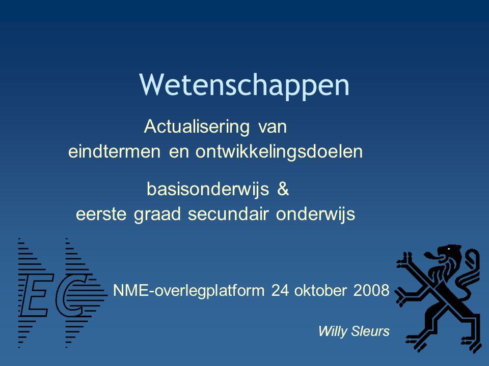 Wetenschappen Actualisering van eindtermen en ontwikkelingsdoelen basisonderwijs & eerste graad secundair onderwijs NME-overlegplatform 24 oktober 2008 Willy Sleurs