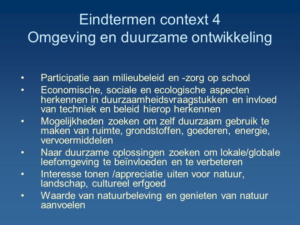 Eindtermen context 4 Omgeving en duurzame ontwikkeling Participatie aan milieubeleid en -zorg op school Economische, sociale en ecologische aspecten herkennen in duurzaamheidsvraagstukken en invloed van techniek en beleid hierop herkennen Mogelijkheden zoeken om zelf duurzaam gebruik te maken van ruimte, grondstoffen, goederen, energie, vervoermiddelen Naar duurzame oplossingen zoeken om lokale/globale leefomgeving te beïnvloeden en te verbeteren Interesse tonen /appreciatie uiten voor natuur, landschap, cultureel erfgoed Waarde van natuurbeleving en genieten van natuur aanvoelen