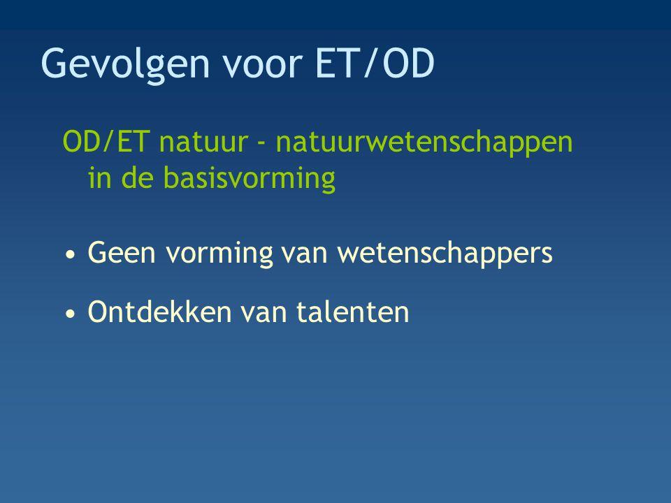 Gevolgen voor ET/OD OD/ET natuur - natuurwetenschappen in de basisvorming Geen vorming van wetenschappers Ontdekken van talenten