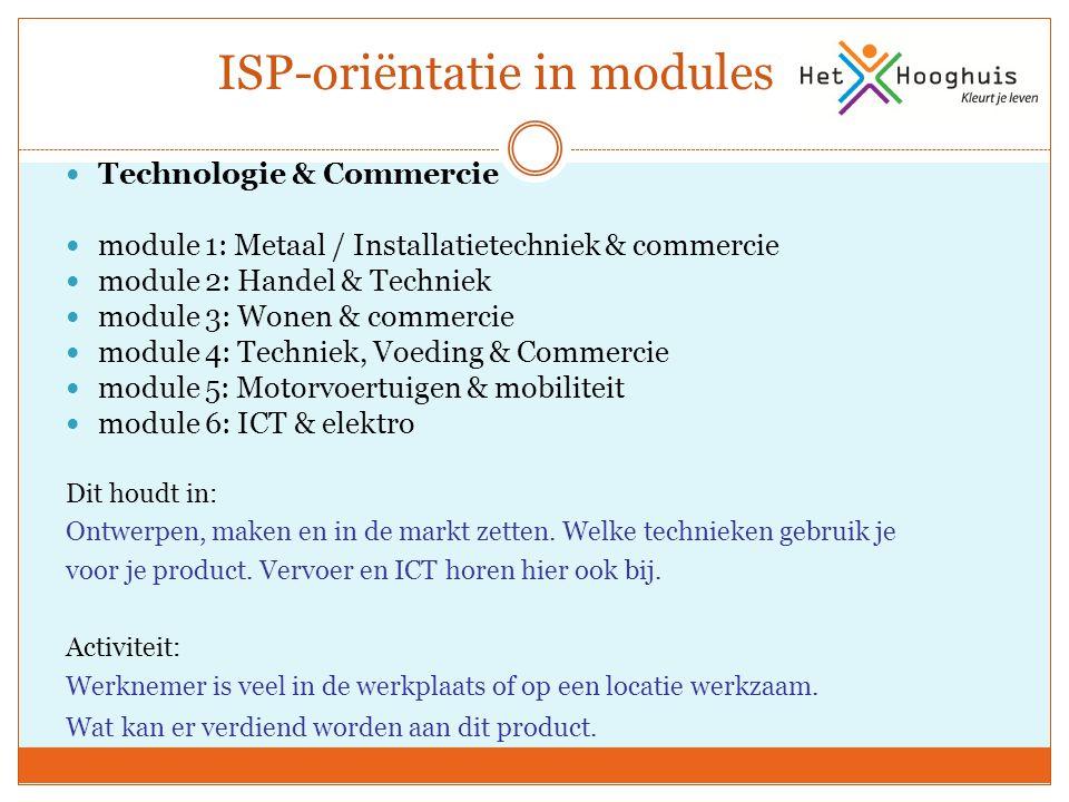 ISP-oriëntatie in modules Technologie & Commercie module 1: Metaal / Installatietechniek & commercie module 2: Handel & Techniek module 3: Wonen & commercie module 4: Techniek, Voeding & Commercie module 5: Motorvoertuigen & mobiliteit module 6: ICT & elektro Dit houdt in: Ontwerpen, maken en in de markt zetten.