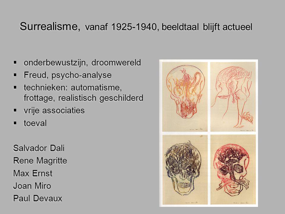 Surrealisme, vanaf 1925-1940, beeldtaal blijft actueel  onderbewustzijn, droomwereld  Freud, psycho-analyse  technieken: automatisme, frottage, rea