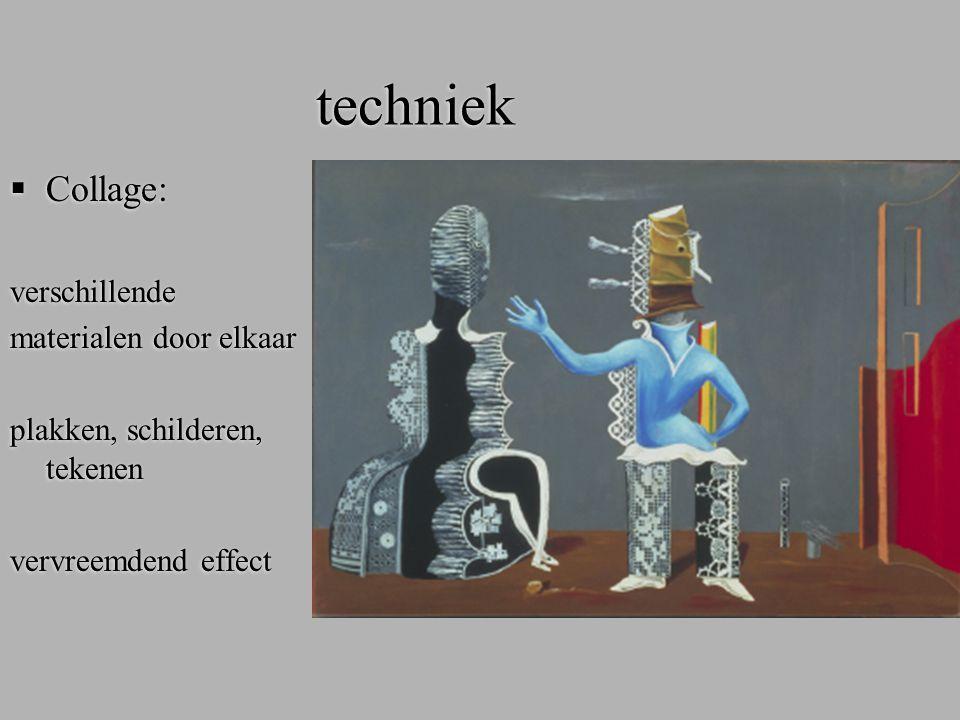techniek  Collage: verschillende materialen door elkaar plakken, schilderen, tekenen vervreemdend effect  Collage: verschillende materialen door elk
