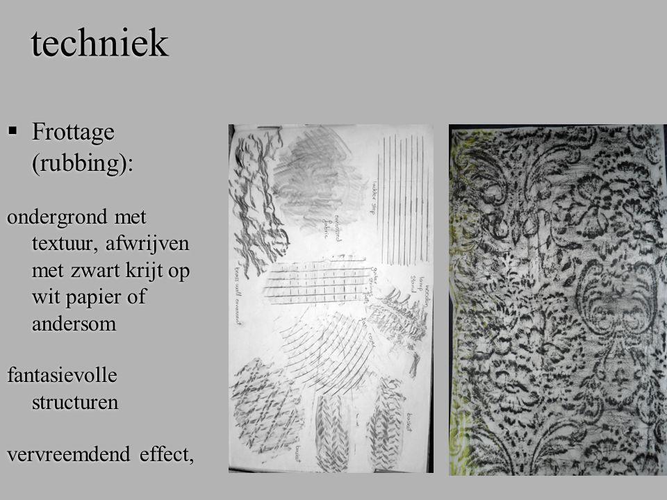 techniek  Frottage (rubbing): ondergrond met textuur, afwrijven met zwart krijt op wit papier of andersom fantasievolle structuren vervreemdend effec