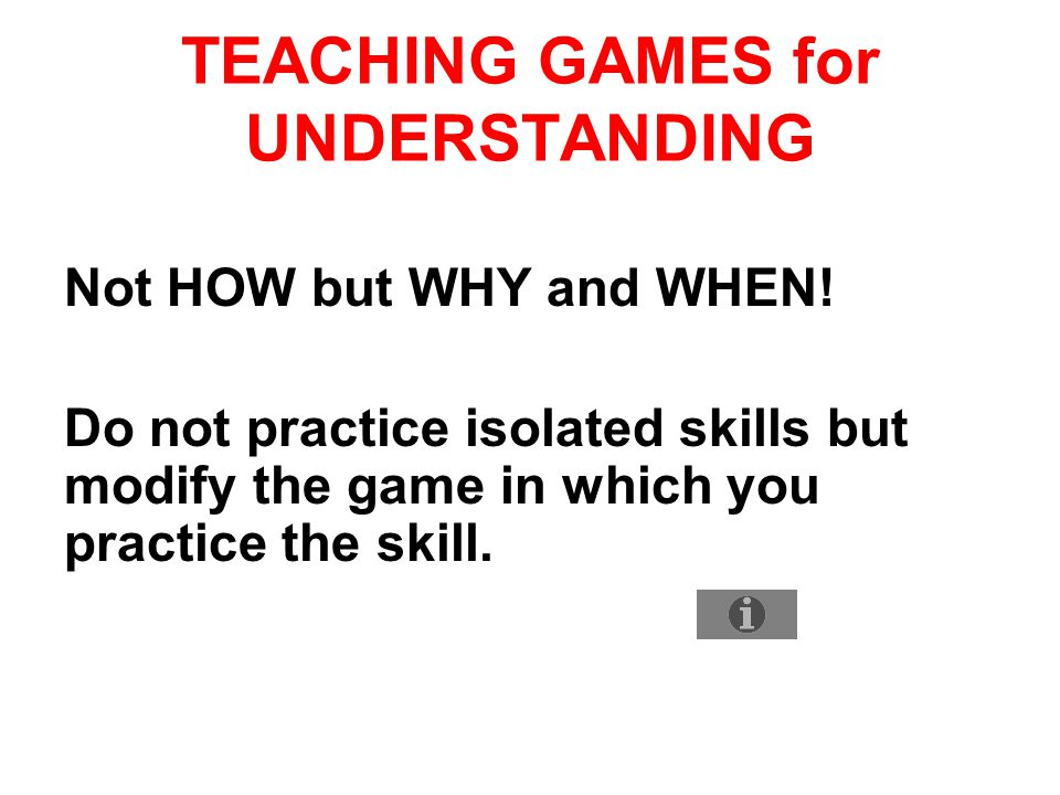 TEACHING GAMES for UNDERSTANDING Not HOW but WHY and WHEN! Do not practice isolated skills but modify the game in which you practice the skill.
