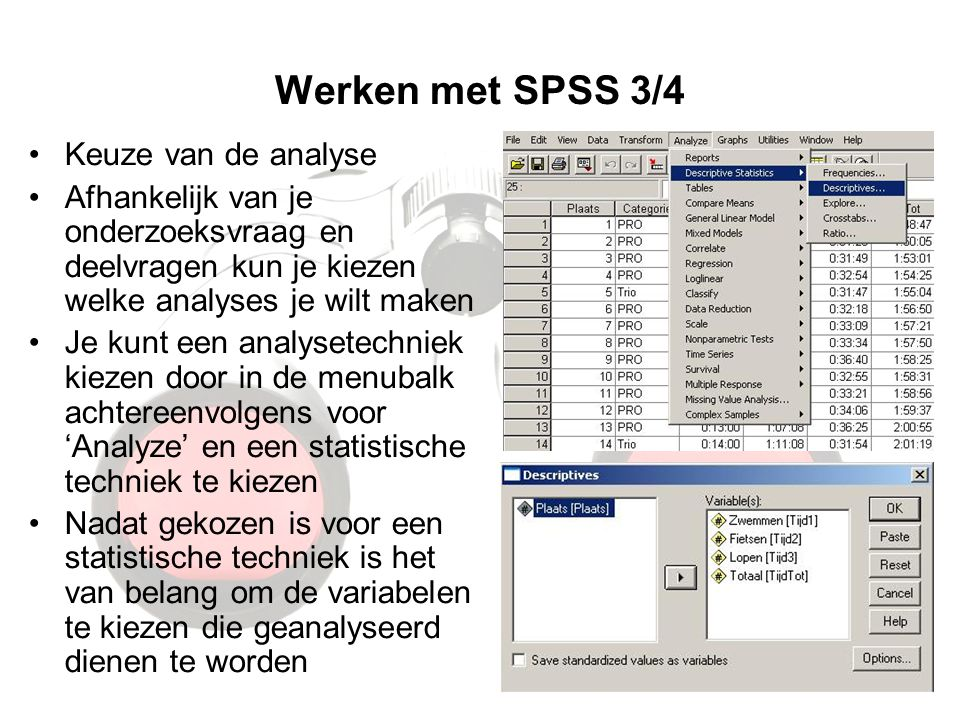Werken met SPSS 3/4 Keuze van de analyse Afhankelijk van je onderzoeksvraag en deelvragen kun je kiezen welke analyses je wilt maken Je kunt een analysetechniek kiezen door in de menubalk achtereenvolgens voor 'Analyze' en een statistische techniek te kiezen Nadat gekozen is voor een statistische techniek is het van belang om de variabelen te kiezen die geanalyseerd dienen te worden